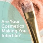 Are Your Cosmetics Making You Infertile